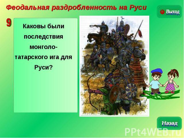 Феодальная раздробленность на РусиКаковы были последствия монголо-татарского ига для Руси?