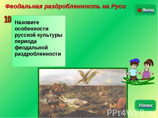 Феодальная раздробленность на РусиНазовите особенности русской культуры периода феодальной раздробленности