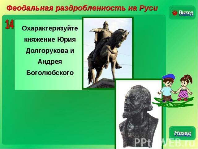 Феодальная раздробленность на РусиОхарактеризуйте княжение Юрия Долгорукова и Андрея Боголюбского