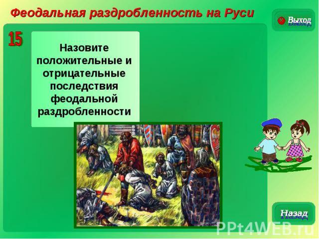 Феодальная раздробленность на РусиНазовите положительные и отрицательные последствия феодальной раздробленности