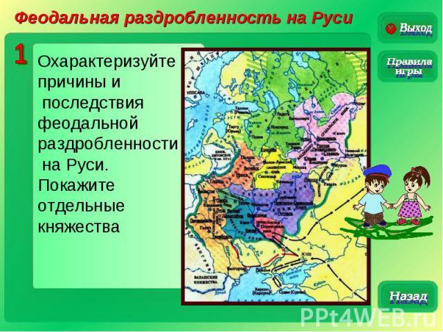 Феодальная раздробленность на РусиОхарактеризуйте причины и последствия феодальной раздробленности на Руси.Покажите отдельные княжества