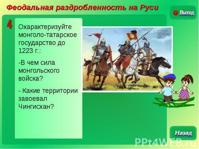 Феодальная раздробленность на РусиОхарактеризуйте монголо-татарское государство до 1223 г.:-В чем сила монгольского войска?- Какие территории завоевал Чингисхан?