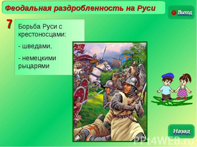 Феодальная раздробленность на РусиБорьба Руси с крестоносцами:- шведами,- немецкими рыцарями