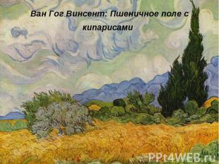 Ван Гог Винсент: Пшеничное поле с кипарисами