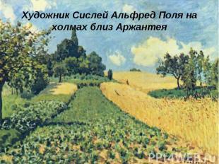 Художник Сислей Альфред Поля на холмах близ Аржантея