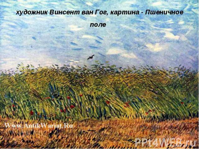 художник Винсент ван Гог, картина - Пшеничное поле