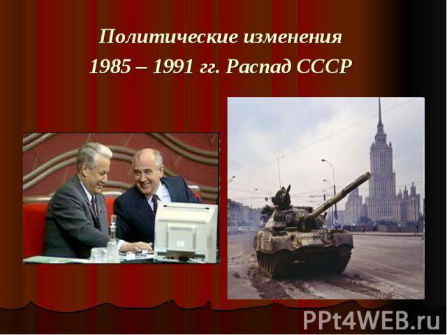 Политические изменения 1985 – 1991 гг. Распад СССР