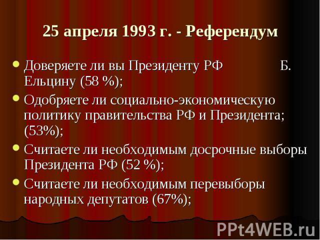25 апреля 1993 г. - Референдум Доверяете ли вы Президенту РФ Б. Ельцину (58 %);Одобряете ли социально-экономическую политику правительства РФ и Президента; (53%);Считаете ли необходимым досрочные выборы Президента РФ (52 %);Считаете ли необходимым п…