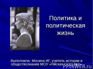 Политика и политическая жизнь Выполнила: Мосина ИГ, учитель истории и обществозн