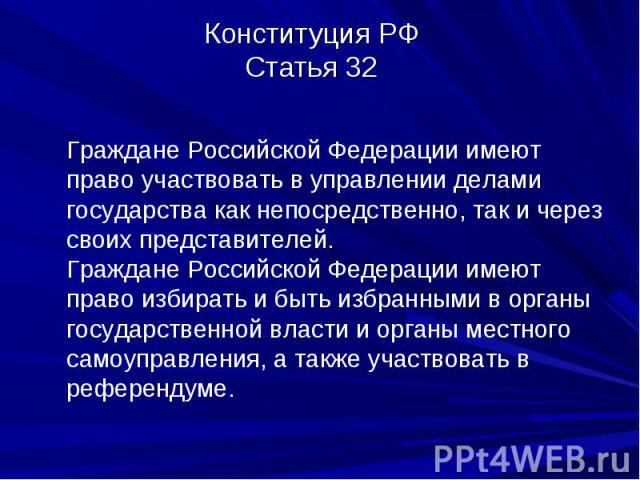 Конституция РФСтатья 32 Граждане Российской Федерации имеют право участвовать в управлении делами государства как непосредственно, так и через своих представителей.Граждане Российской Федерации имеют право избирать и быть избранными в органы государ…