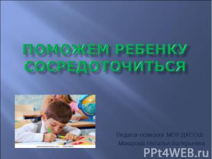 Поможем ребенку сосредоточиться Педагог-психолог МОУ ДХСОШ Макарова Наталья Вале