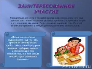 ЗАИНТЕРЕСОВАННОЕ УЧАСТИЕ Сознательно заботясь о развитии внимания ребенка, родит