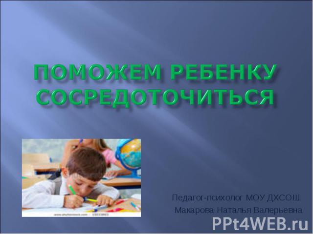 Поможем ребенку сосредоточиться Педагог-психолог МОУ ДХСОШ Макарова Наталья Валерьевна