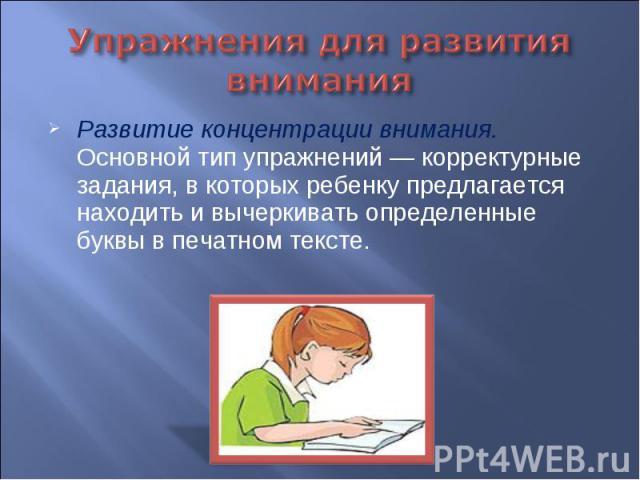 Упражнения для развития внимания Развитие концентрации внимания. Основной тип упражнений — корректурные задания, в которых ребенку предлагается находить и вычеркивать определенные буквы в печатном тексте.