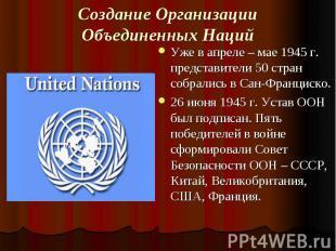 Создание Организации Объединенных Наций Уже в апреле – мае 1945 г. представители