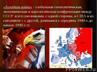 «Холодная война» - глобальная геополитическая, экономическая и идеологическая ко