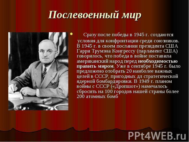 Послевоенный мир Сразу после победы в 1945 г. создаются условия для конфронтации среди союзников. В 1945 г. в своем послании президента США Гарри Трумэна Конгрессу (парламент США) говорилось, что победа в войне поставила американский народ перед нео…