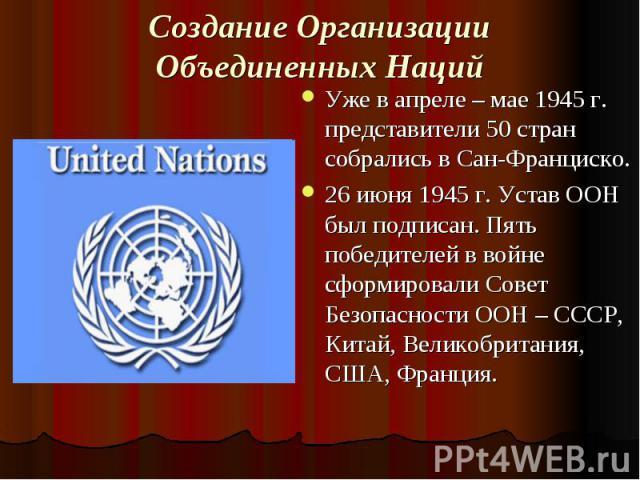 Создание Организации Объединенных Наций Уже в апреле – мае 1945 г. представители 50 стран собрались в Сан-Франциско. 26 июня 1945 г. Устав ООН был подписан. Пять победителей в войне сформировали Совет Безопасности ООН – СССР, Китай, Великобритания, …
