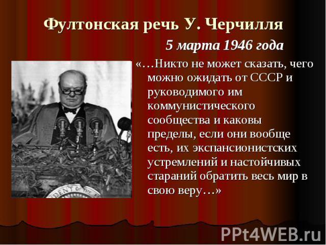 Фултонская речь У. Черчилля 5 марта 1946 года«…Никто не может сказать, чего можно ожидать от СССР и руководимого им коммунистического сообщества и каковы пределы, если они вообще есть, их экспансионистских устремлений и настойчивых стараний обратить…