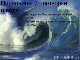 Пословицы и поговорки о воде Без воды на Земле нет деятельной жизни.Однако вода