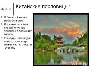 Китайские пословицы: В большой воде и рыба большая.Большая река течет спокойно,
