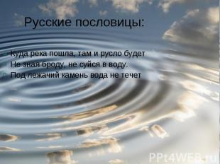 Русские пословицы: Куда река пошла, там и русло будетНе зная броду, не суйся в в