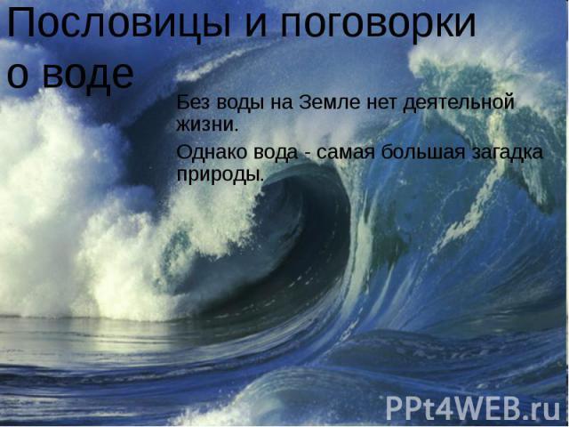 Пословицы и поговорки о воде Без воды на Земле нет деятельной жизни.Однако вода - самая большая загадка природы.