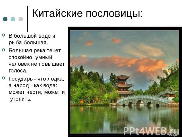 Китайские пословицы: В большой воде и рыба большая.Большая река течет спокойно, умный человек не повышает голоса.Государь - что лодка, а народ - как вода: может нести, может и утопить.