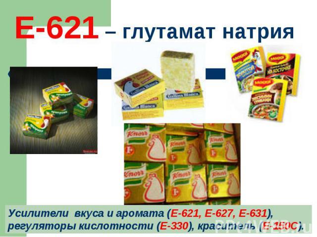 Е-621 – глутамат натрия Усилители вкуса и аромата (Е-621, Е-627, Е-631), регуляторы кислотности (Е-330), краситель (Е-150С).