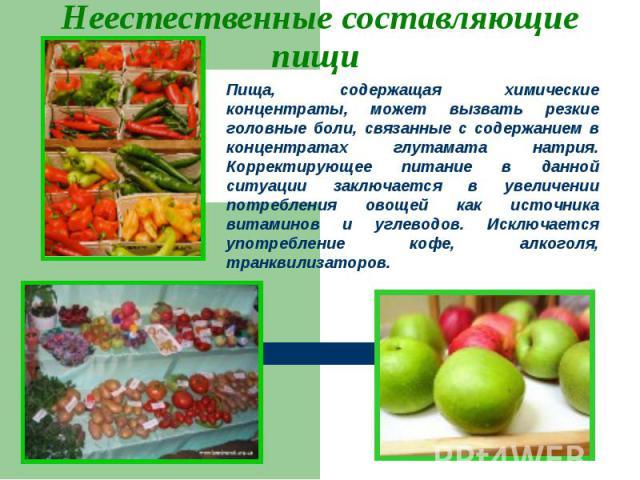 Неестественные составляющие пищи Пища, содержащая химические концентраты, может вызвать резкие головные боли, связанные с содержанием в концентратах глутамата натрия. Корректирующее питание в данной ситуации заключается в увеличении потребления овощ…