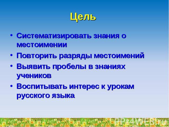Цель Систематизировать знания о местоименииПовторить разряды местоименийВыявить пробелы в знаниях учениковВоспитывать интерес к урокам русского языка