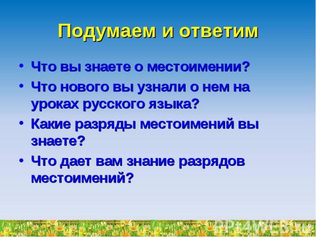 Подумаем и ответим Что вы знаете о местоимении?Что нового вы узнали о нем на уроках русского языка?Какие разряды местоимений вы знаете?Что дает вам знание разрядов местоимений?