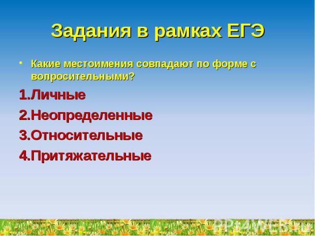 Задания в рамках ЕГЭ Какие местоимения совпадают по форме с вопросительными?ЛичныеНеопределенныеОтносительныеПритяжательные