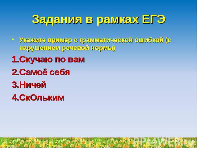 Задания в рамках ЕГЭ Укажите пример с грамматической ошибкой (с нарушением речевой нормы)Скучаю по вамСамоё себяНичейСкОльким