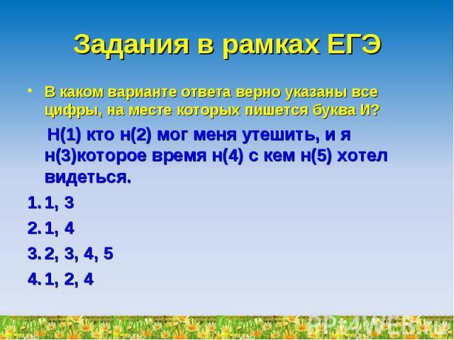 Задания в рамках ЕГЭ В каком варианте ответа верно указаны все цифры, на месте которых пишется буква И? Н(1) кто н(2) мог меня утешить, и я н(3)которое время н(4) с кем н(5) хотел видеться.1, 31, 42, 3, 4, 51, 2, 4