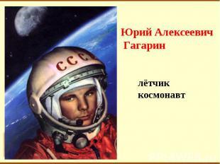 Юрий Алексеевич Гагаринлётчиккосмонавт