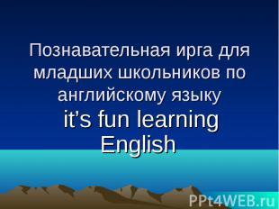 Познавательная ирга для младших школьников по английскому языку it's fun learnin