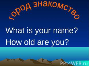 город знакомство What is your name?How old are you?