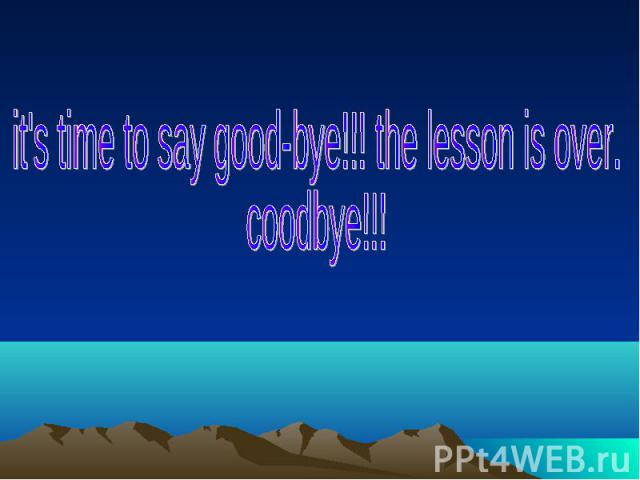 it's time to say good-bye!!! the lesson is over.coodbye!!!