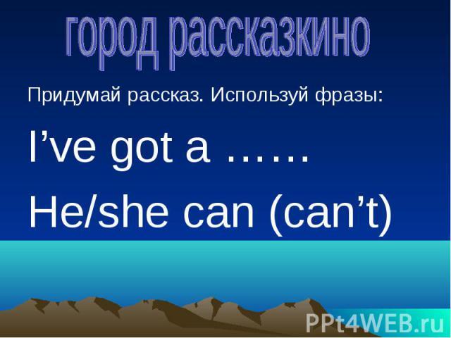 город рассказкино Придумай рассказ. Используй фразы:I've got a ……He/she can (can't)
