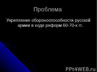 Проблема Укрепление обороноспособности русской армии в ходе реформ 60-70-х гг.