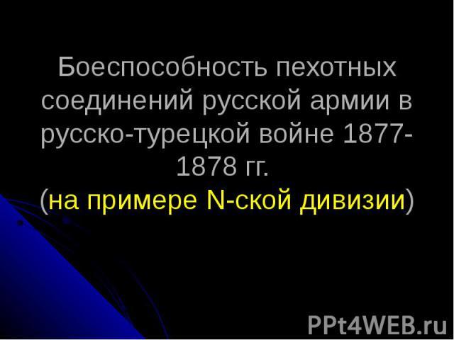 Боеспособность пехотных соединений русской армии в русско-турецкой войне 1877-1878 гг. (на примере N-ской дивизии)