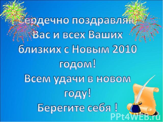 Сердечно поздравляю Вас и всех Ваших близких с Новым 2010 годом!Всем удачи в новом году!Берегите себя !