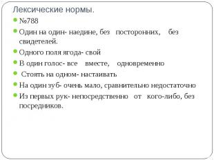 Лексические нормы. №788Один на один- наедине, без посторонних,  без свидетел