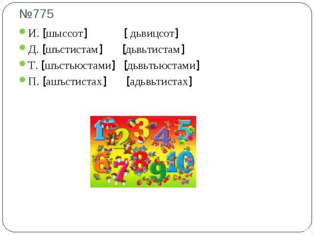 №775 И. [шыссот] [ дьвицсот]Д. [шъстистам] [дьвьтистам]Т. [шъстьюстами] [дьвьтьюстами]П. [ашъстистах] [адьвьтистах]