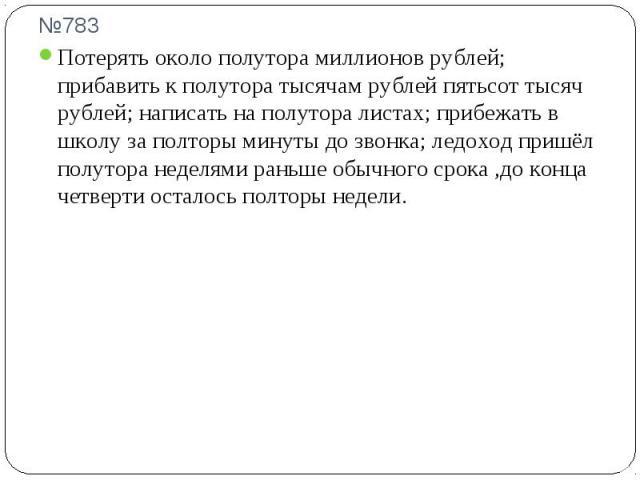 №783 Потерять около полутора миллионов рублей; прибавить к полутора тысячам рублей пятьсот тысяч рублей; написать на полутора листах; прибежать в школу за полторы минуты до звонка; ледоход пришёл полутора неделями раньше обычного срока ,до конца чет…