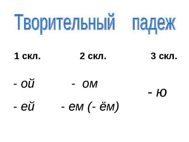 Творительный падеж 1 скл. 2 скл. 3 скл. - ой- ей - ом- ем (- ём) - ю