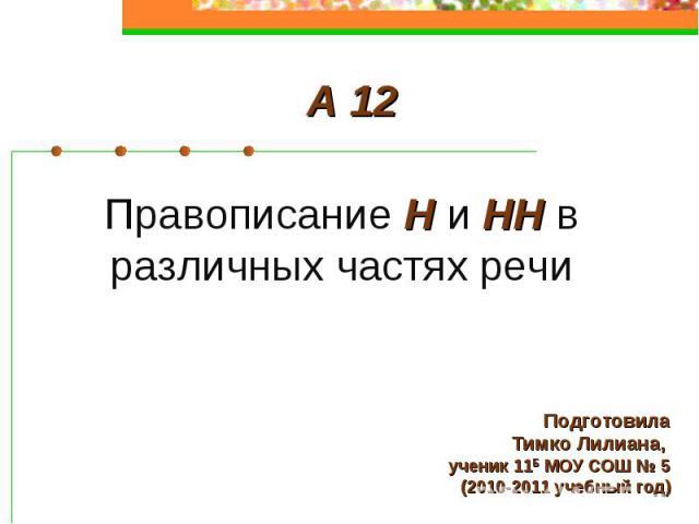А 12 Правописание Н и НН в различных частях речи ПодготовилаТимко Лилиана, ученик 11Б МОУ СОШ № 5(2010-2011 учебный год)