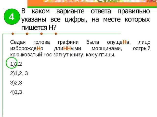 В каком варианте ответа правильно указаны все цифры, на месте которых пишется Н?Седая голова графини была опущеНа, лицо изборождеНо длиННыми морщинами, острый крючковатый нос загнут книзу, как у птицы.1,21,2, 32,31,3