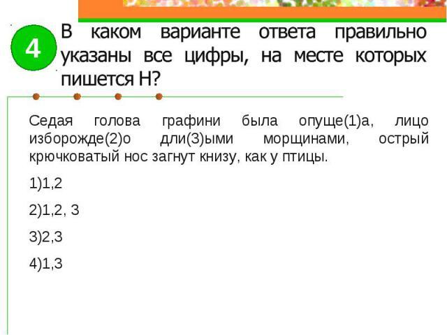 В каком варианте ответа правильно указаны все цифры, на месте которых пишется Н?Седая голова графини была опуще(1)а, лицо изборожде(2)о дли(3)ыми морщинами, острый крючковатый нос загнут книзу, как у птицы.1,21,2, 32,31,3